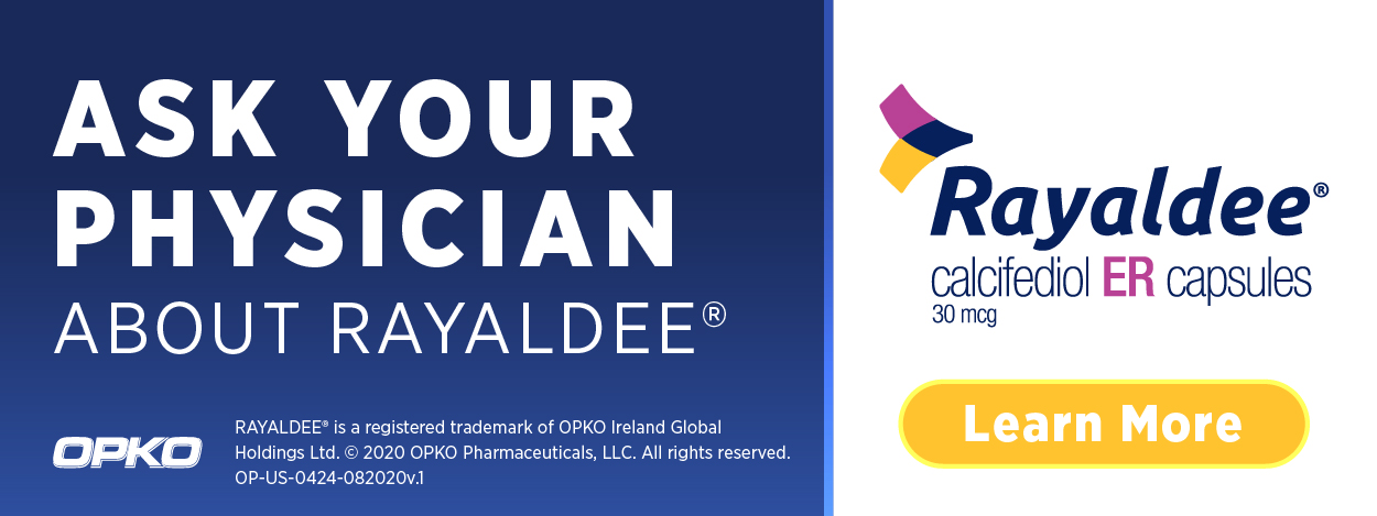 ASK YOUR PHYSICIAN ABOUT RAYALDEE® Learn More | Rayaldee calcifediol ER capsules 30 mcg | RAYALDEE is a registered trademark of OPKO Ireland Global Holdings Ltd. 2020 OPKO Pharmaceuticals, LLC. All rights reserved. OP-US-0424-082020v.1