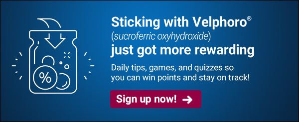 Sticking with Velphoro (sucroferric oxyhydroxide) just got more rewarding | Daily tips, games, and quizzes so you can win points and stay on track | Sign up now! >