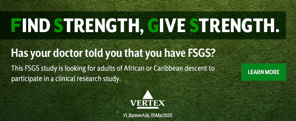 FIND STRENGTH, GIVE STRENGTH | Has your doctor told you that you have FSGS? This FSGS study is looking for adults of African or Caribbean descent to participate in a clinical research study. LEARN MORE | Vertex