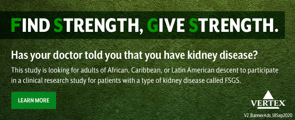 FIND STRENGTH, GIVE STRENGTH. Has your doctor told you that you have kidney disease? This study is looking for adults of African, Caribbean or Latin American descent to participate in a clinical research study for patients with a type of kidney disease called FSGS. LEARN MORE | Vertex | V2_BannerAds_18Sep2020