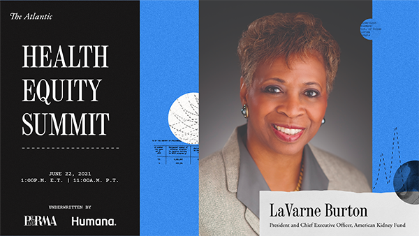 The Atlantic Health Equity Summit | June 22, 2021 | 1:00 p.m. ET | 11:00 a.m. PT | Underwritten by Phrma, Humana | LaVarne Burton, President and Chief Executive Officer, American Kidney Fund