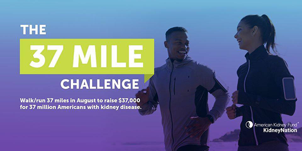 THE 37 MILE CHALLENGE   Walk/run 37 miles in August to raise $37,000 for 37 million Americans with kidney disease   KidneyNation