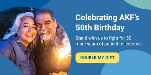 Celebrating AKF's 50th Birthday | Stand with us to fight for 50 more years of patient milestones | DOUBLE MY GIFT