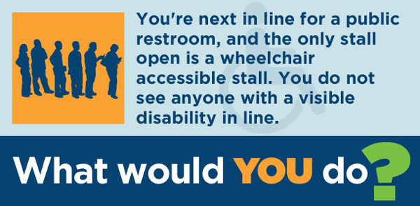 You're next in line for a public restroom, and the only stall open is a wheelchair accessible stall. You do not see anyone with a visible disability in line. What would you do?