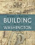 Click here for more information about Building Washington: Engineering and Construction of the New Federal City 1790-1840