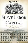 Click here for more information about Slave Labor in the Capital:Building Washington's Iconic Federal Landmarks