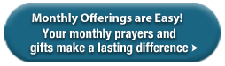 Monthly Offerings are Easy! Your monthly prayers and gifts make a lasting difference »