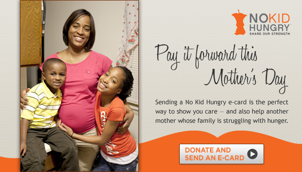 No Kid Hungry -- Share Our Strength -- Pay it forward this Mother's Day. Send an e-card.